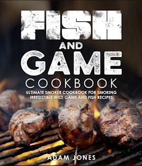 Fish and Game Cookbook: Ultimate Smoker Cookbook for Smoking Irresistible Wild Game and Fish Recipes