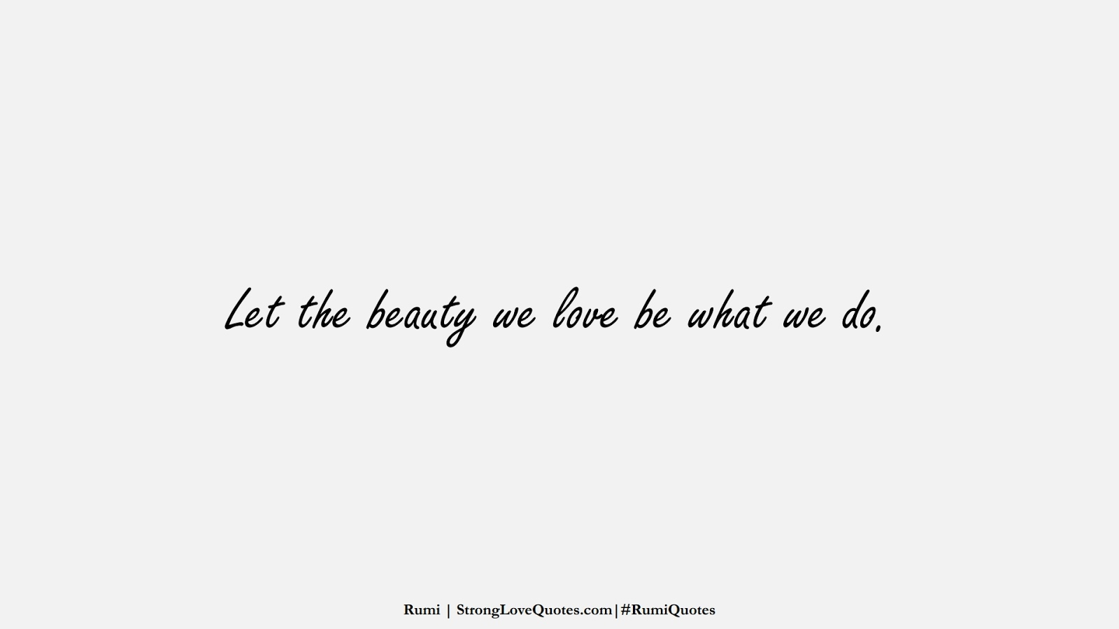 Let the beauty we love be what we do. (Rumi);  #RumiQuotes