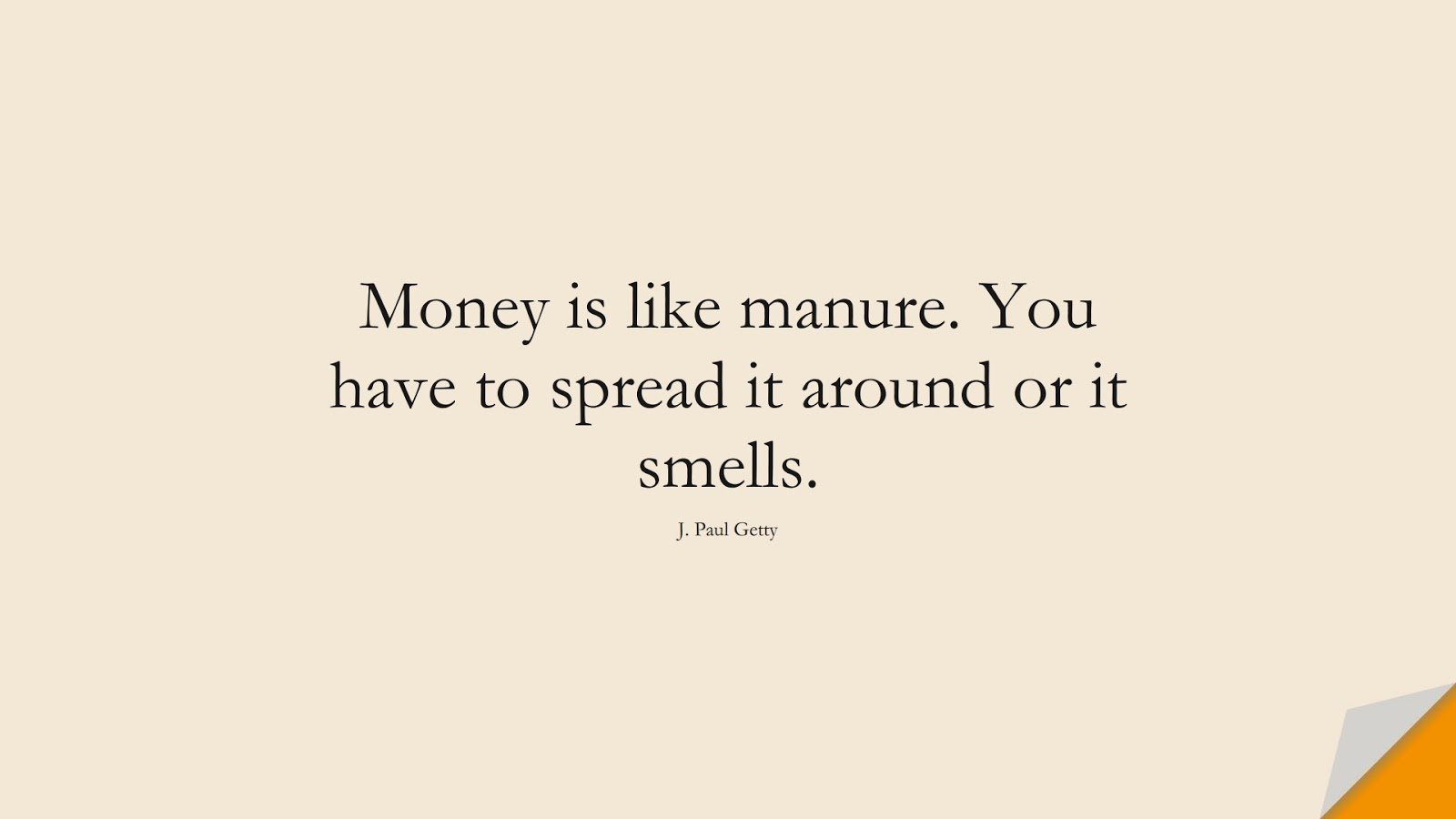 Money is like manure. You have to spread it around or it smells. (J. Paul Getty);  #MoneyQuotes