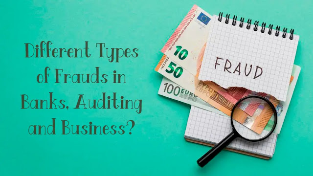 Different Types of Frauds in Banks, Auditing and Business