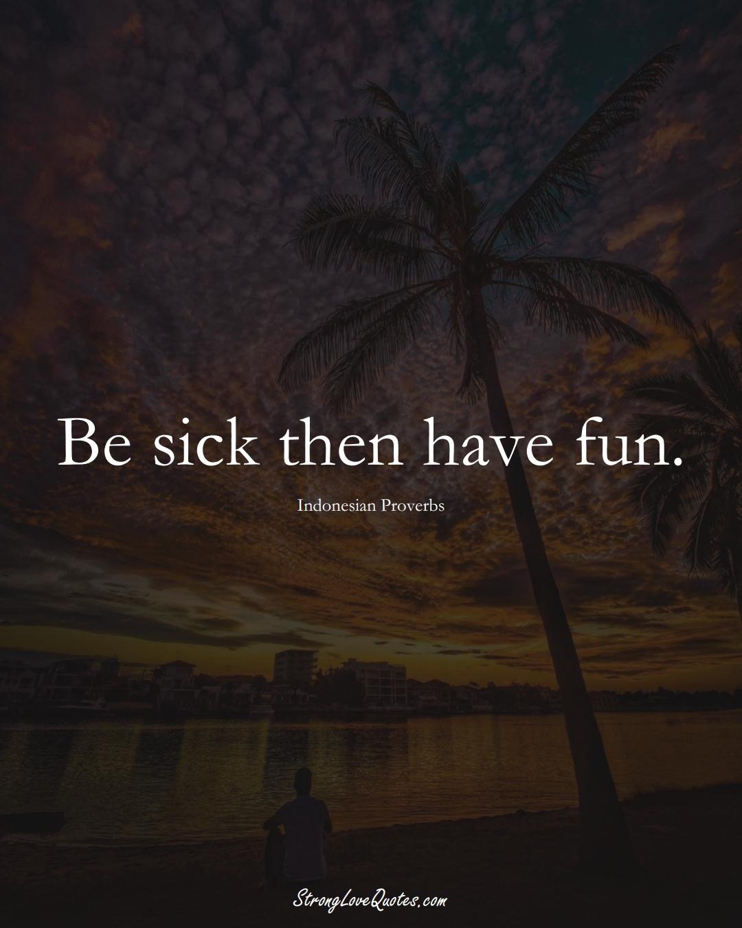 Be sick then have fun. (Indonesian Sayings);  #AsianSayings