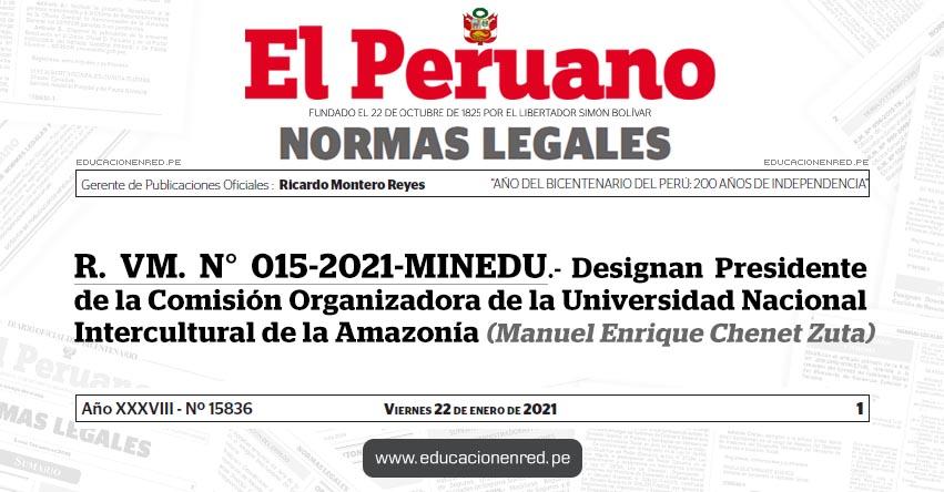 R. VM. N° 015-2021-MINEDU.- Designan Presidente de la Comisión Organizadora de la Universidad Nacional Intercultural de la Amazonía (Manuel Enrique Chenet Zuta)