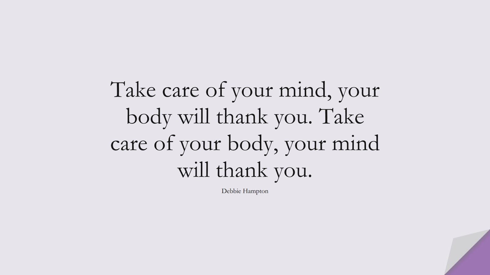 Take care of your mind, your body will thank you. Take care of your body, your mind will thank you. (Debbie Hampton);  #HealthQuotes