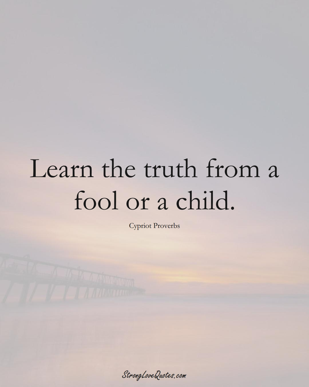 Learn the truth from a fool or a child. (Cypriot Sayings);  #MiddleEasternSayings