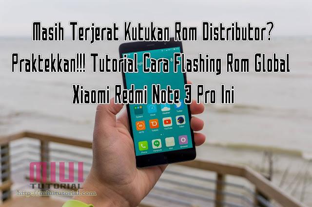 Masih Terjerat Kutukan Rom Distributor?: Praktekkan Tutorial Cara Flashing Rom Global Xiaomi Redmi Note 3 Pro Ini