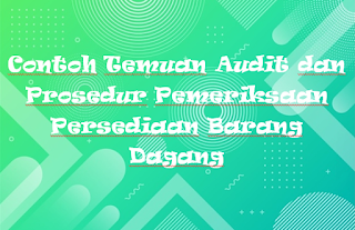 Contoh Temuan Audit dan Prosedur Pemeriksaan Persediaan Barang Dagang