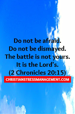 Do not be afraid. Do not be dismayed. The battle is not yours. It is the Lord's. (2 Chronicles 20:15)
