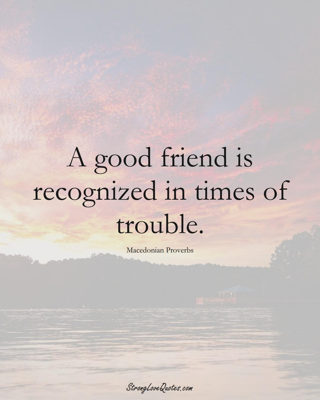 A good friend is recognized in times of trouble. (Macedonian Sayings);  #EuropeanSayings