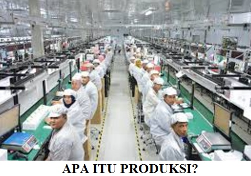 PRODUKSI: Pengertian Produksi, 5 Contoh, 3 Jenis, 3 Macam dan Proses Produksi