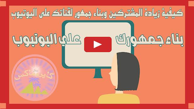 كيفية زيادة المشتركين وبناء جمهور لقناتك علي اليوتيوب