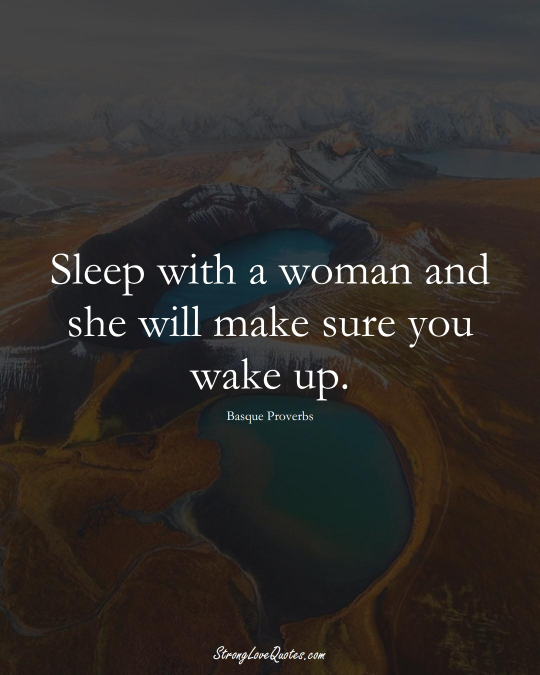 Sleep with a woman and she will make sure you wake up. (Basque Sayings);  #EuropeanSayings