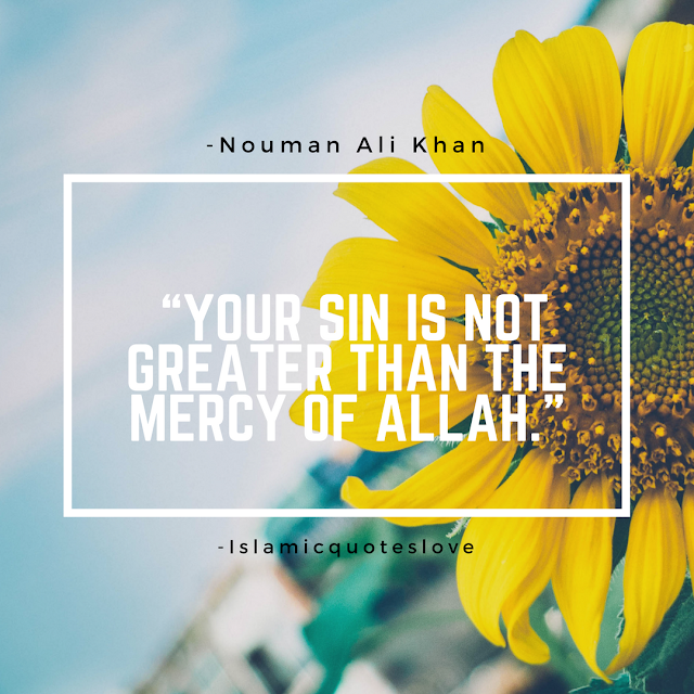 """""""Your sin is not greater than The Mercy of Allah.""""  -Nouman Ali Khan"""