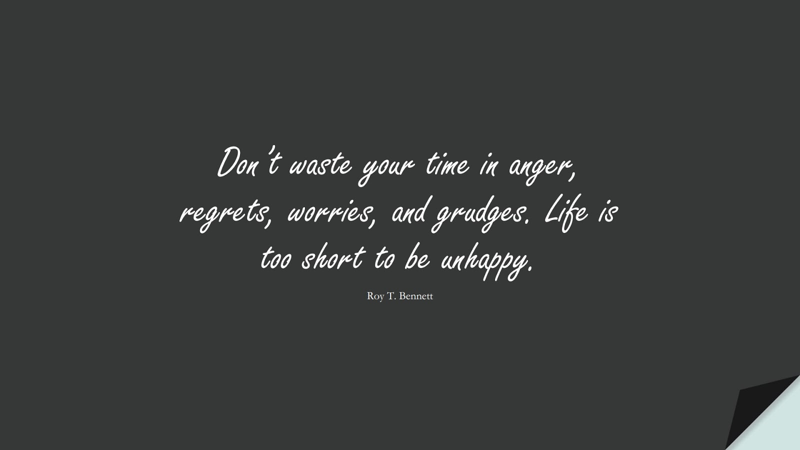 Don't waste your time in anger, regrets, worries, and grudges. Life is too short to be unhappy. (Roy T. Bennett);  #HappinessQuotes