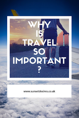 https://www.sunsetdesires.co.uk/2018/10/why-is-travel-so-important-part-2.html