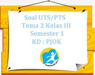 Contoh Soal UTS/ PTS K13 Tema 2 Kelas 3 Semester 1 KD : PJOK