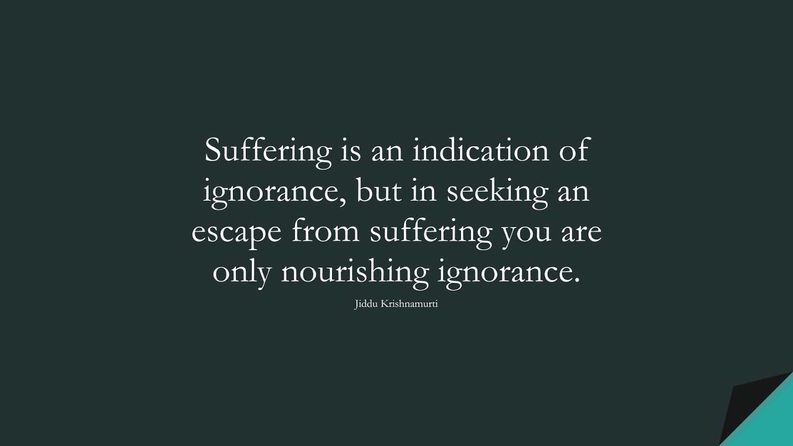 Suffering is an indication of ignorance, but in seeking an escape from suffering you are only nourishing ignorance. (Jiddu Krishnamurti);  #DepressionQuotes