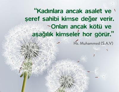 """""""Kadınlara ancak asalet ve şeref sahibi kimse değer verir. Onları ancak kötü ve aşağılık kimseler hor görür."""" Hz. Muhammed (sas)"""