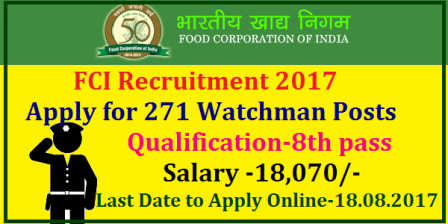FCI Recruitment 2017 – Apply Online for 271 Watchman Posts Food Corporation of India (FCI), Hyderabad has released notification for the recruitment of 271 Watchman vacancies for manning in its Depots and offices of Andhra Pradesh, Andaman and Nicobar Group of Islands and Telangana. Eligible candidates may apply online from 22-07-2017 at 10.00 Hrs to 21-08-2017 till 23:59 Hrs. Other details like age limit, educational qualification, selection process & how to apply are given below Food Corporation of India FCI Invites Online Application for 271 Watchman Vacancies in AP and Telangana Region. Aspirants with 8th qualifications may download Notification from www.fcireginaljobs.com and go through the required qualifications and eligibilites. Govt Jobs with low qualifications in AP and TS from an Indian organisation. SO Unemployed job seekers across AP and Telangana discussed here FCI Recruitment 2017 read notification and submit Online application form carefully food-corporation-of-india-fci-watchman-recruitment-notification-2017-apply-online-fcireginaljobs-hall-tickets-results-selection-list-download/2017/08/food-corporation-of-india-fci-watchman-recruitment-notification-2017-apply-online-fcireginaljobs-hall-tickets-results-selection-list-download.html