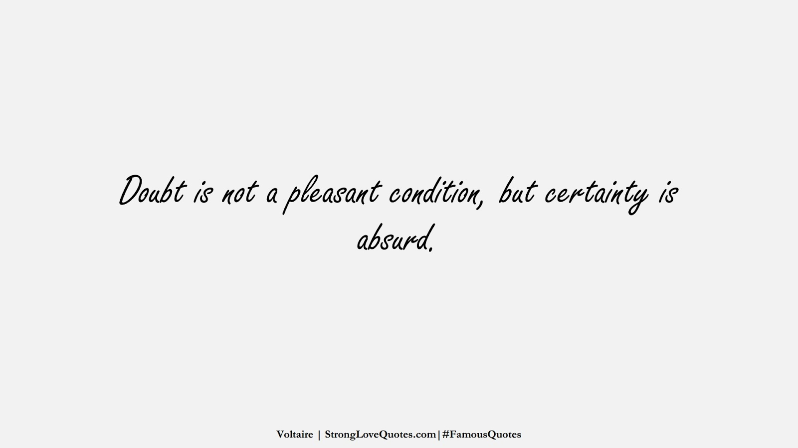 Doubt is not a pleasant condition, but certainty is absurd. (Voltaire);  #FamousQuotes