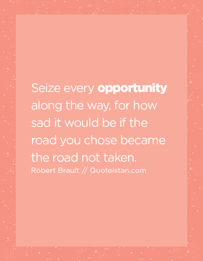Seize every opportunity along the way, for how sad it would be if the road you chose became the road not taken.