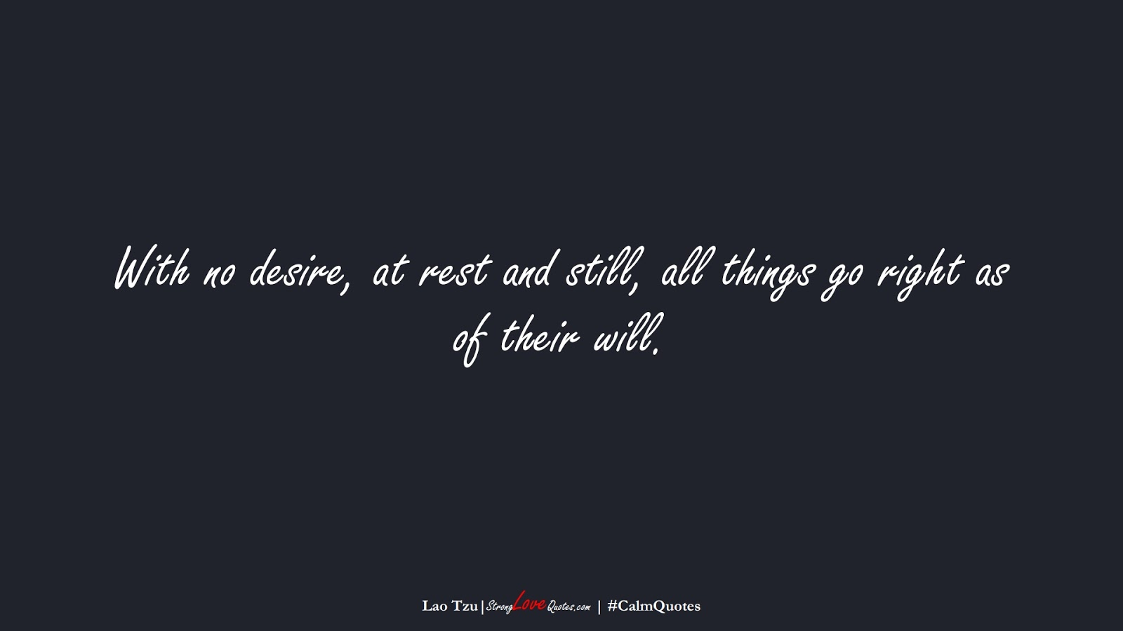 With no desire, at rest and still, all things go right as of their will. (Lao Tzu);  #CalmQuotes
