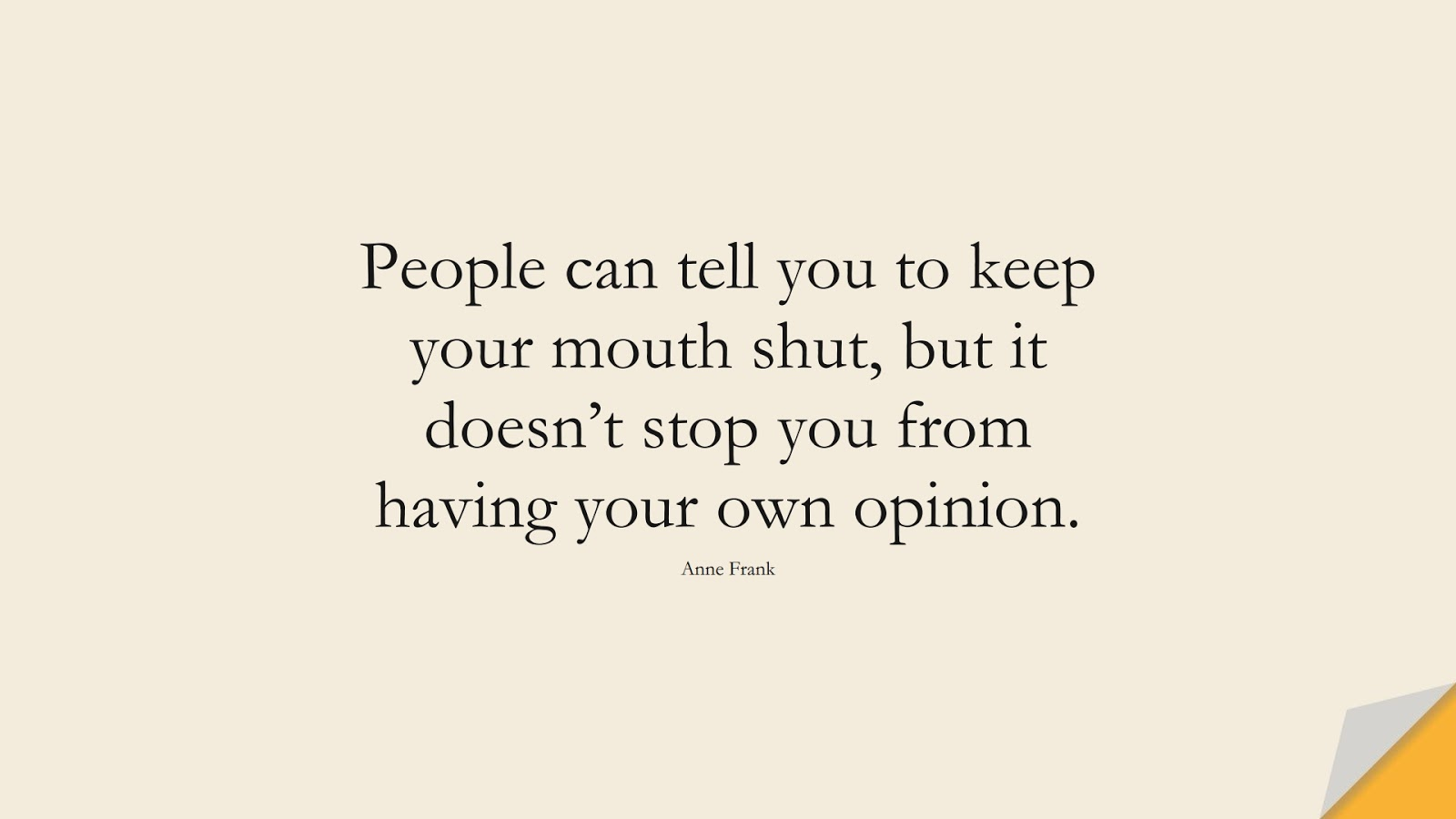 People can tell you to keep your mouth shut, but it doesn't stop you from having your own opinion. (Anne Frank);  #HumanityQuotes