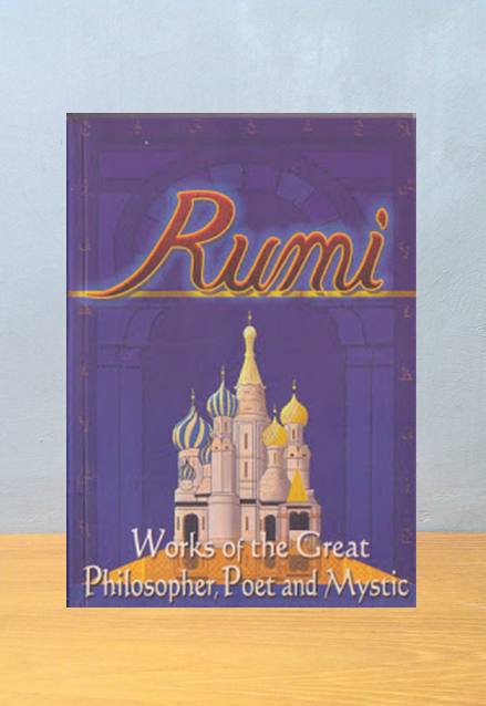 RUMI: WORKS OF THE GREAT PHILOSOPHER, POET AND MYSTIC, Jalal al-Din Rumi