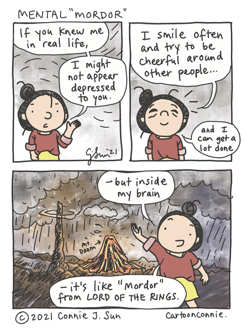 """3-panel comic in which a girl with a bun explains, """"If you knew me in real life...I might not appear depressed you."""" In panel 2, she goes on to say, """"I smile often and try to be cheerful around other people...and I can get a lot done."""" She is smiling but tired expression on her face. In panel 3, she is super upbeat and more animated, against a dramatically rendered background, depicting an uninhabitable, high fantasy hellscape, with a volcano erupting and dark stormy clouds swirling. Speech bubble: """"- but inside my brain, it's like 'Mordor' from Lord of the Rings."""" Webcomic strip by Connie Sun, cartoonconnie"""