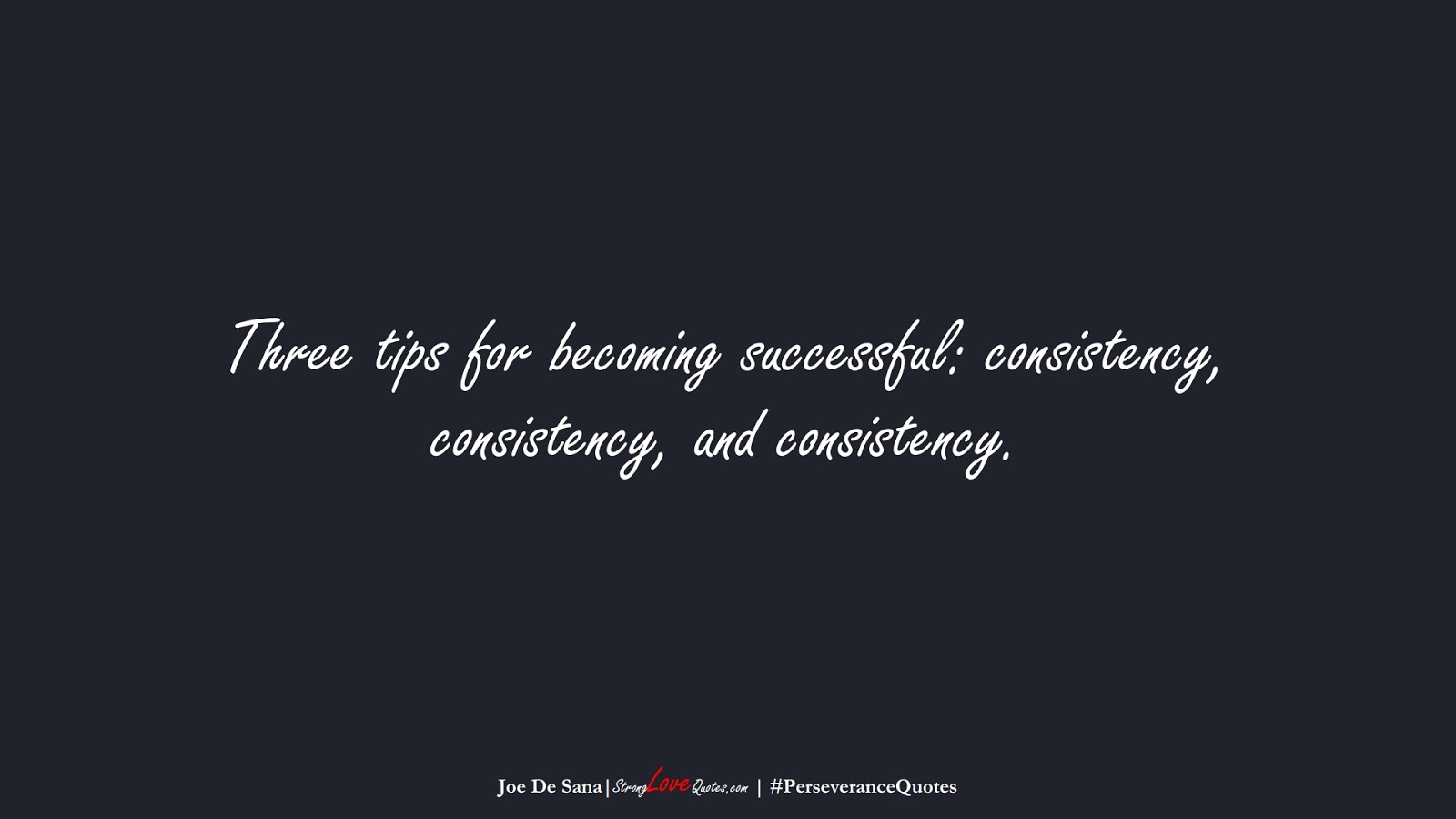 Three tips for becoming successful: consistency, consistency, and consistency. (Joe De Sana);  #PerseveranceQuotes