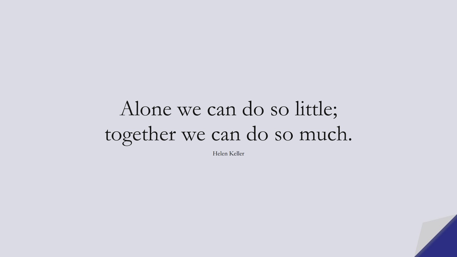 Alone we can do so little; together we can do so much. (Helen Keller);  #HumanityQuotes