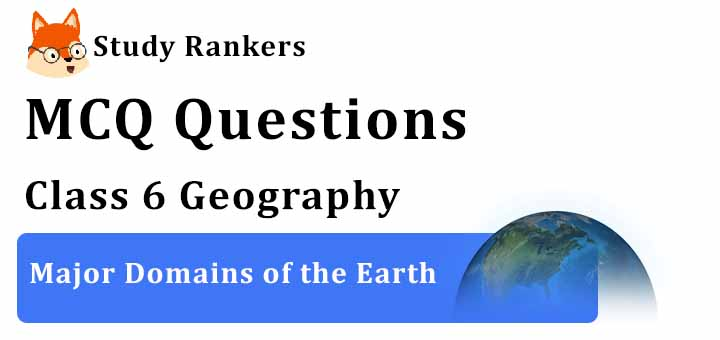 MCQ Questions for Class 6 Geography: Ch 5 Major Domains of the Earth