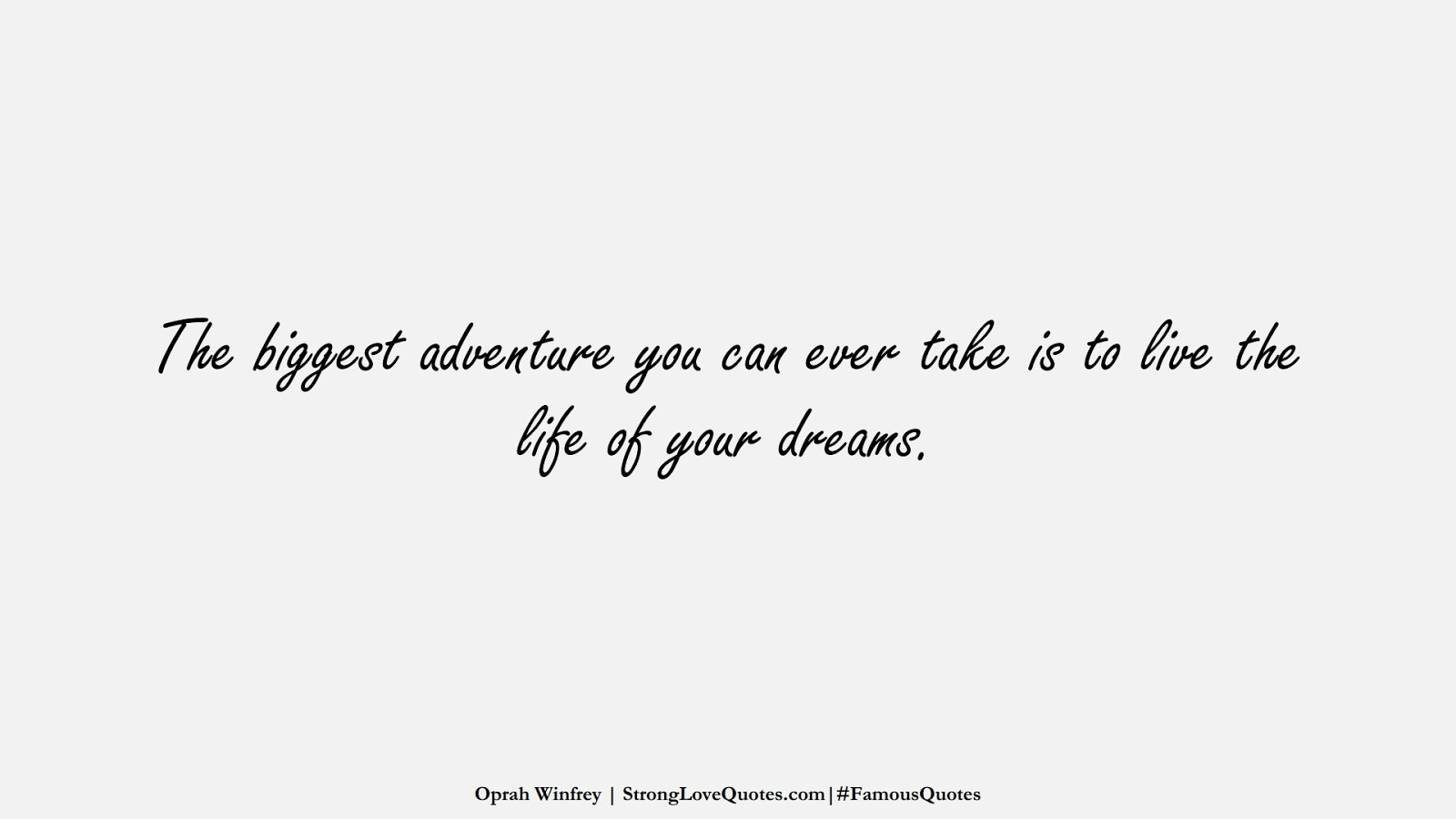 The biggest adventure you can ever take is to live the life of your dreams. (Oprah Winfrey);  #FamousQuotes