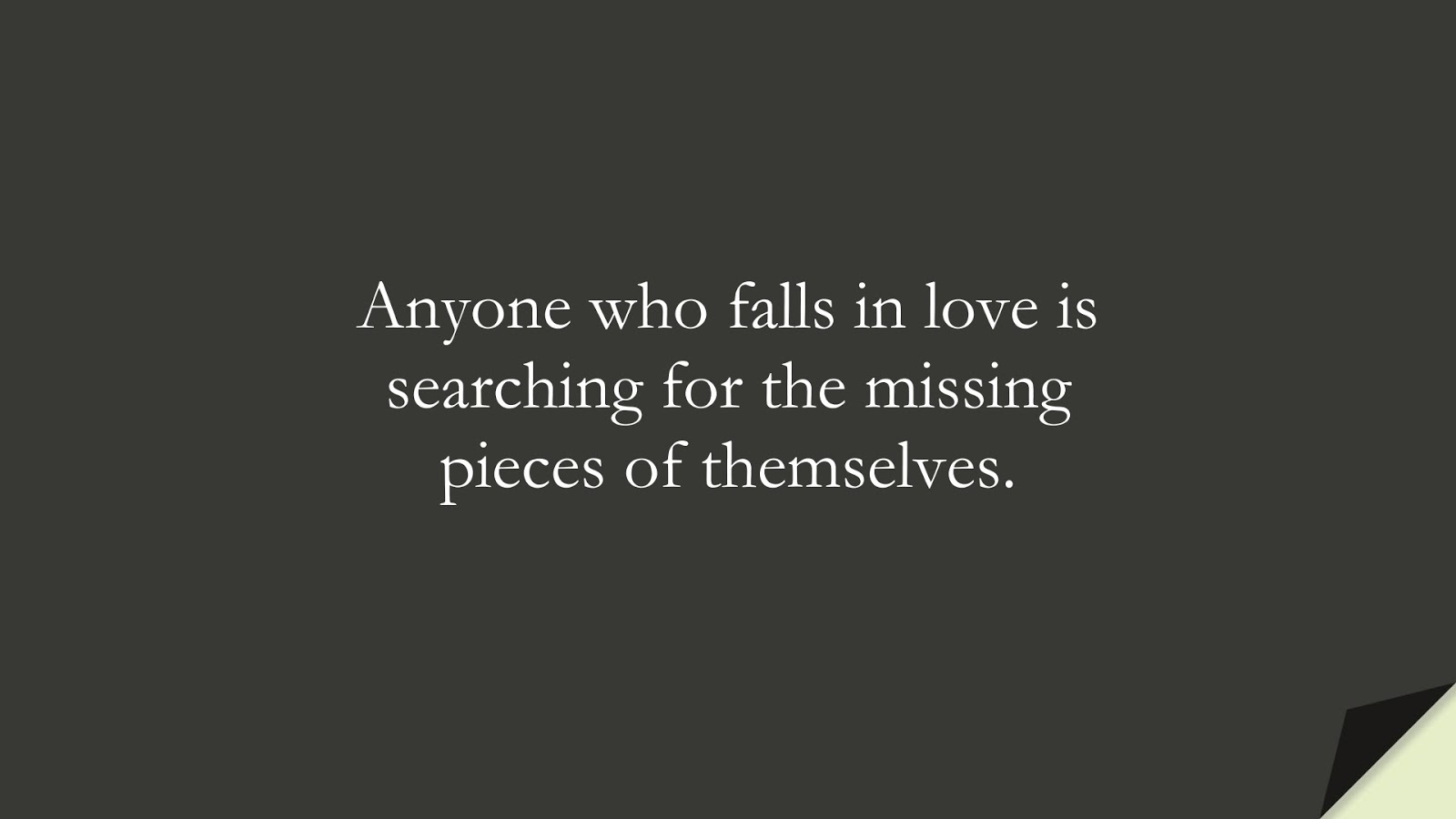 Anyone who falls in love is searching for the missing pieces of themselves.FALSE