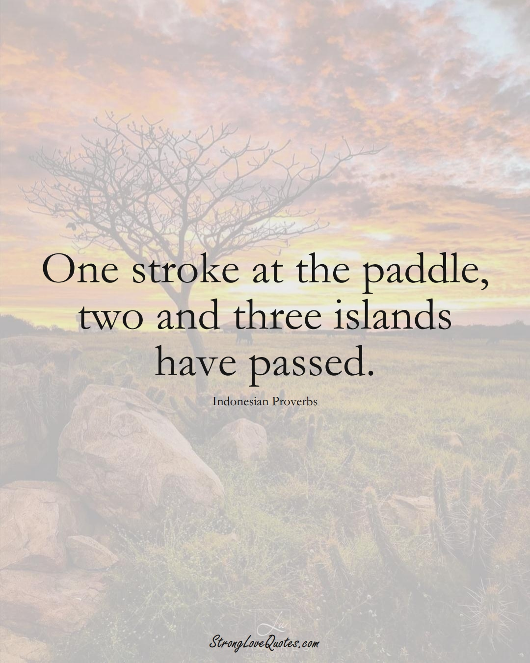 One stroke at the paddle, two and three islands have passed. (Indonesian Sayings);  #AsianSayings