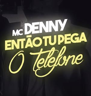 Baixar Então Tu Pega o Telefone MC Denny Mp3 Gratis