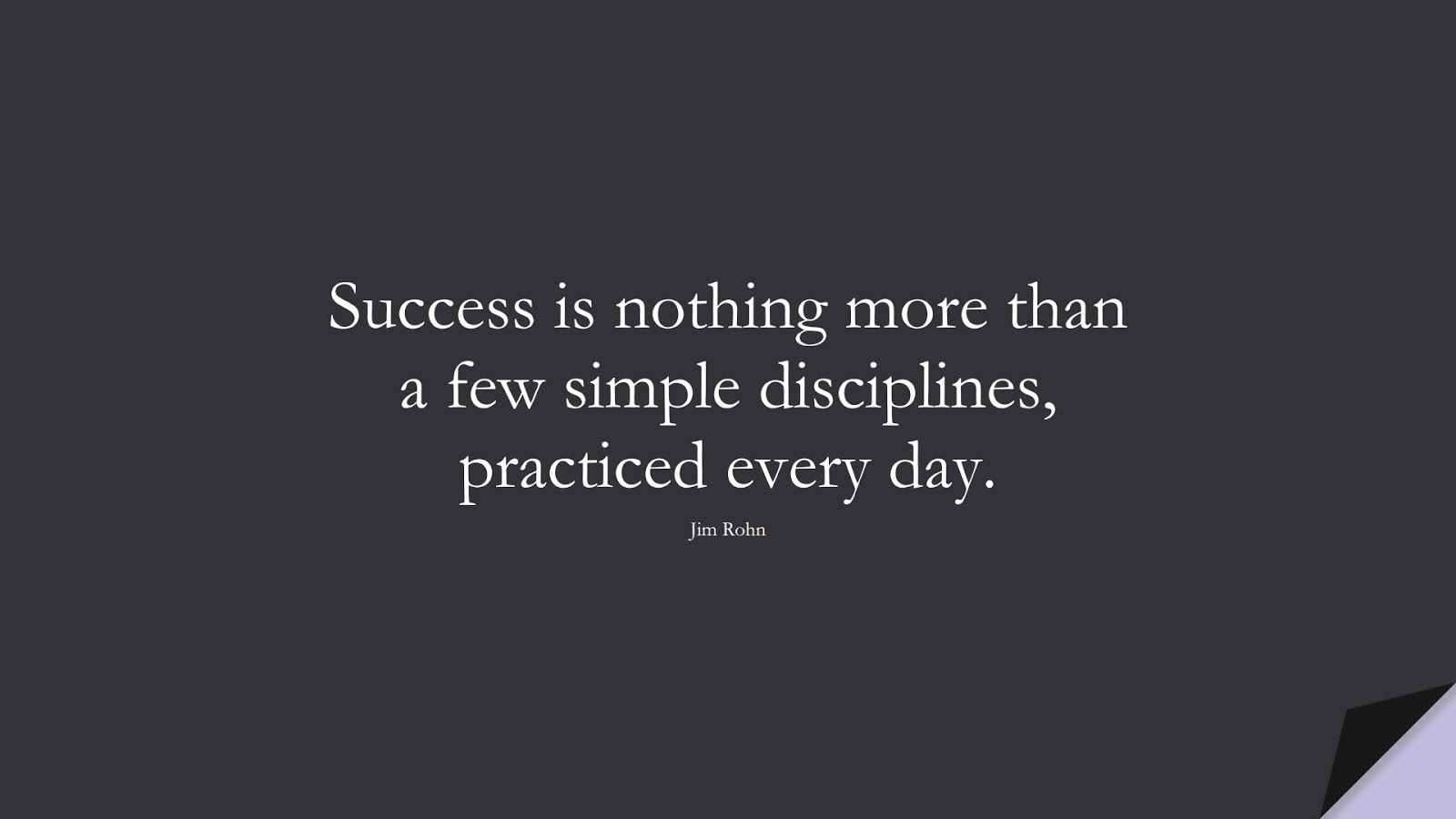 Success is nothing more than a few simple disciplines, practiced every day. (Jim Rohn);  #SuccessQuotes