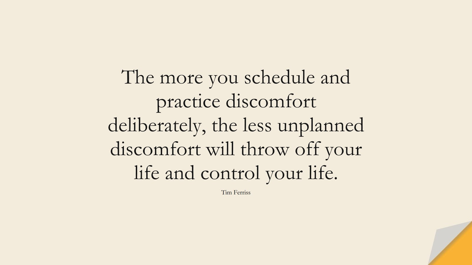 The more you schedule and practice discomfort deliberately, the less unplanned discomfort will throw off your life and control your life. (Tim Ferriss);  #TimFerrissQuotes
