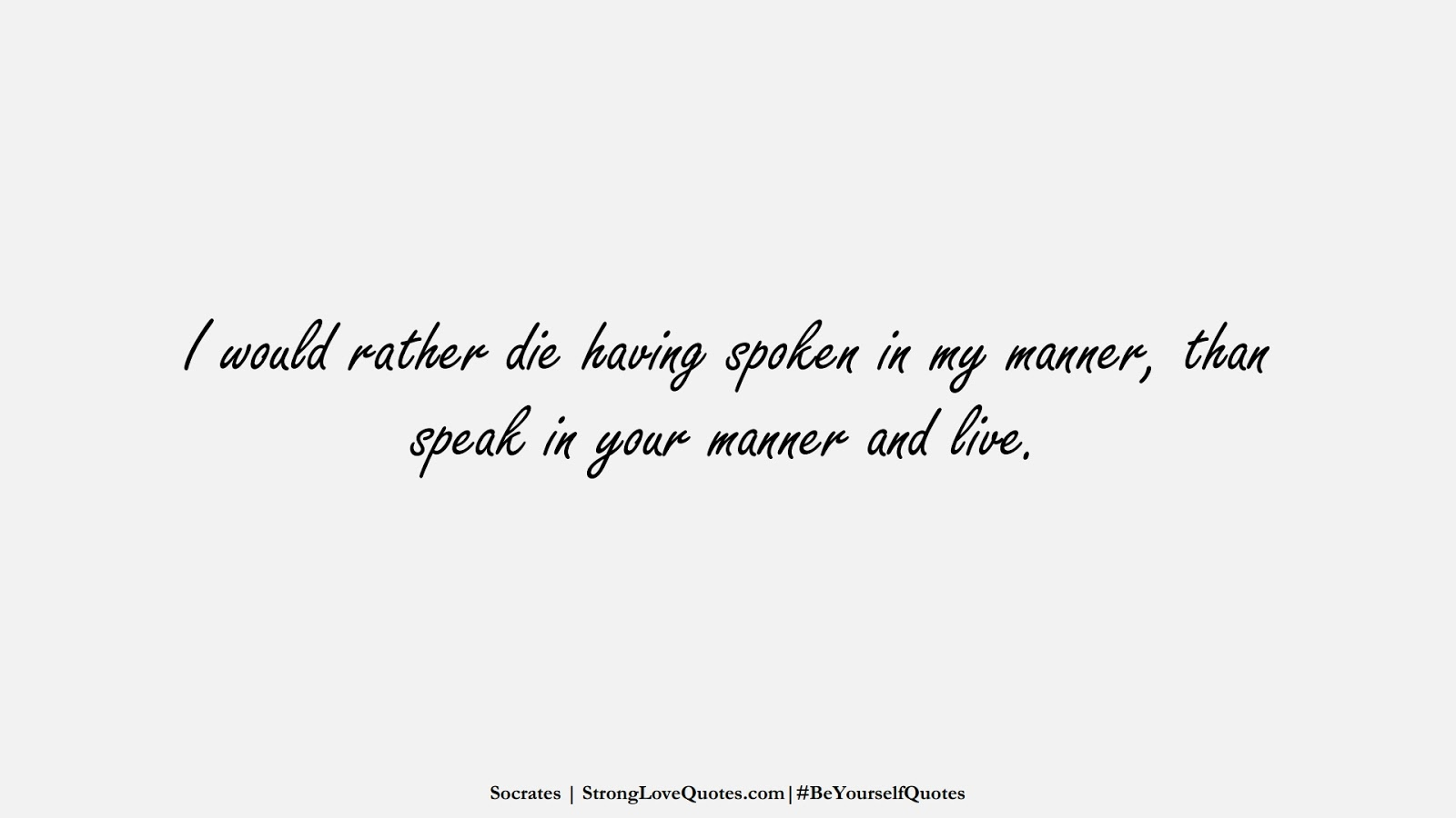 I would rather die having spoken in my manner, than speak in your manner and live. (Socrates);  #BeYourselfQuotes