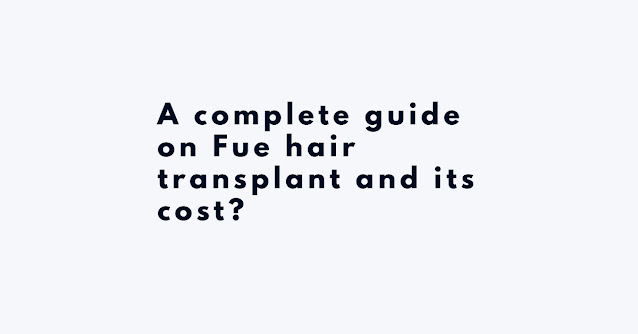 A complete guide on Fue hair transplant and its cost?