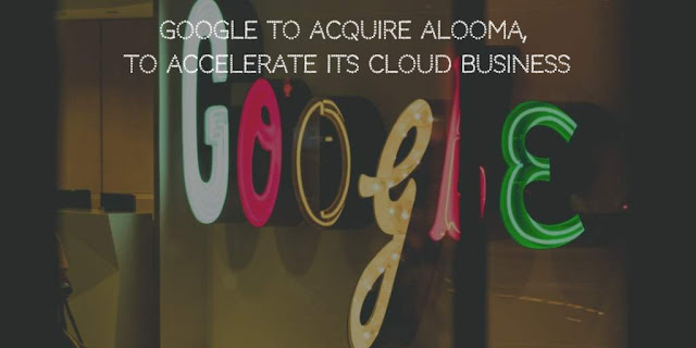 Google to Acquire Data Migration startup, Alooma, to Accelerate its Cloud Business