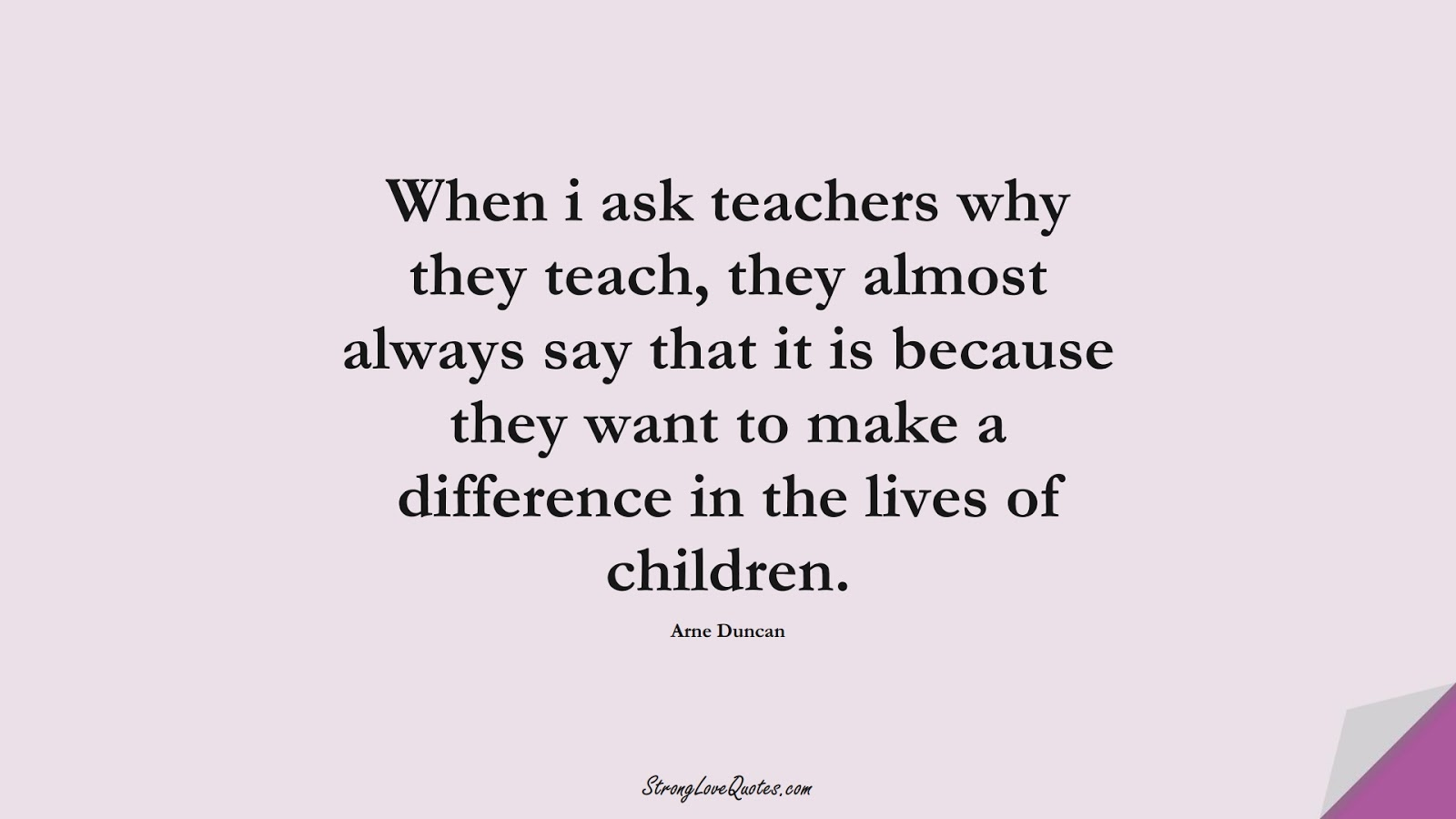 When i ask teachers why they teach, they almost always say that it is because they want to make a difference in the lives of children. (Arne Duncan);  #EducationQuotes