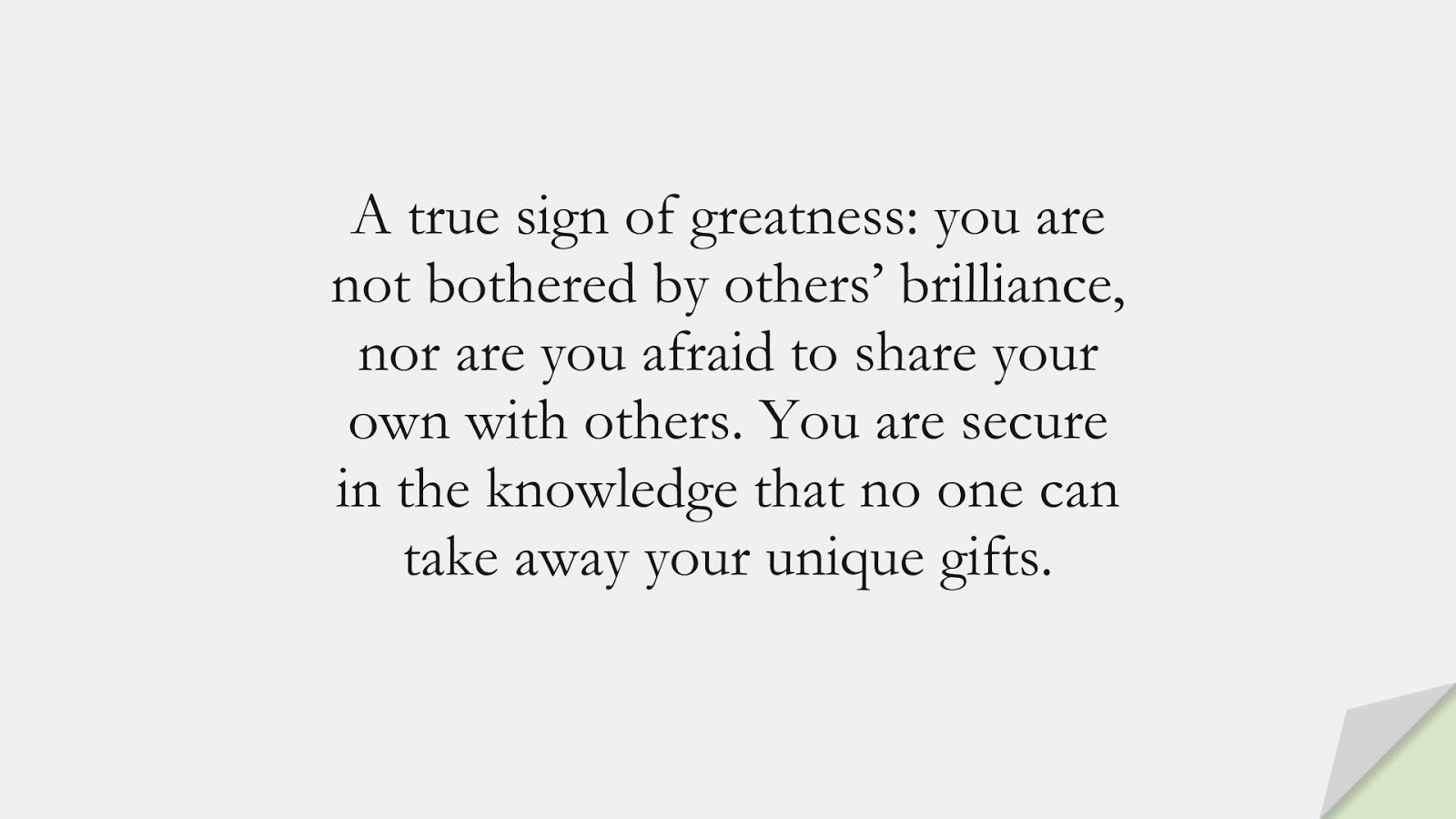 A true sign of greatness: you are not bothered by others' brilliance, nor are you afraid to share your own with others. You are secure in the knowledge that no one can take away your unique gifts.FALSE