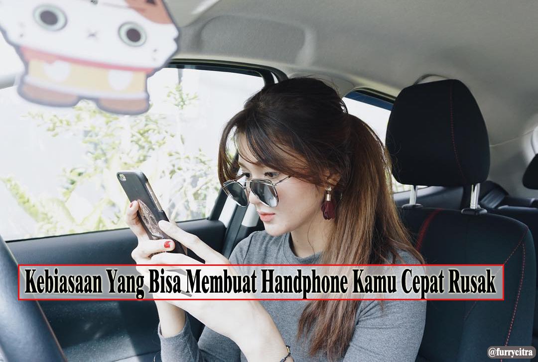 Kebiasaan-kebiasaan Yang Bisa Membuat Handphone Kamu Cepat Rusak