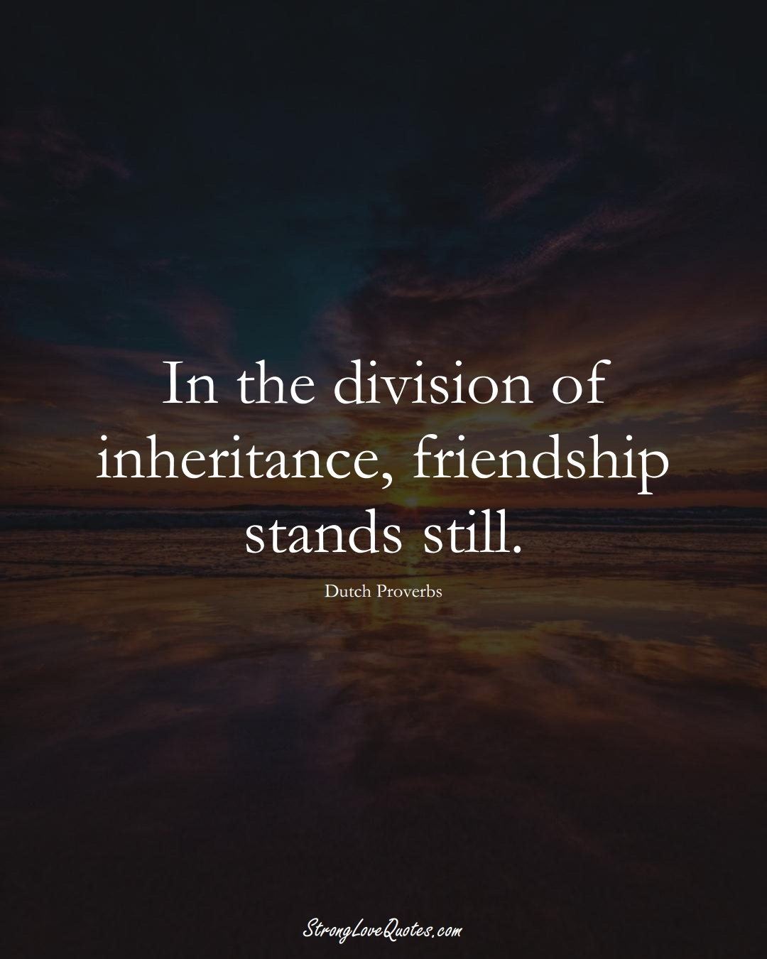 In the division of inheritance, friendship stands still. (Dutch Sayings);  #EuropeanSayings