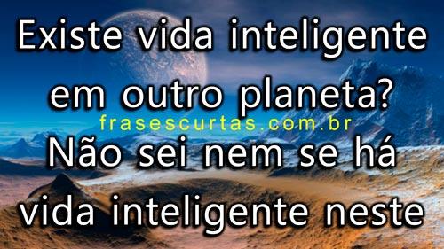 Vida inteligente em outro planeta? Não sei nem se há vida inteligente neste