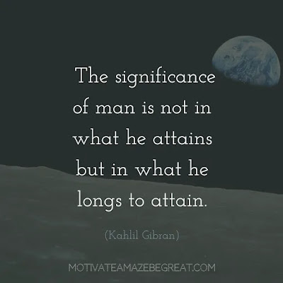 "Quotes On Achievement Of Goals:  ""The significance of man is not in what he attains but in what he longs to attain.""- Kahlil Gibran"