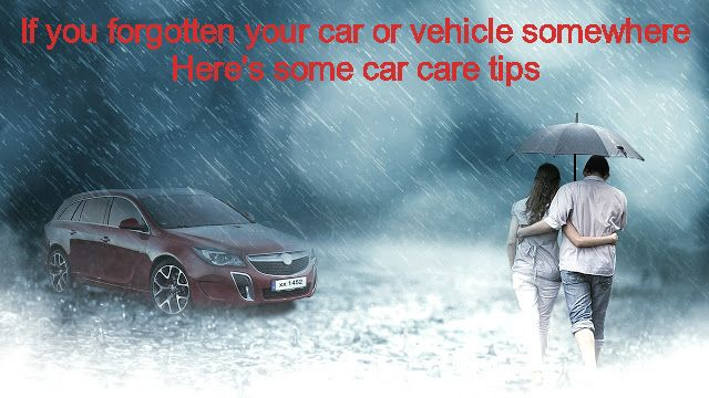 If you forgotten your car or vehicle somewhere Here's car care tips