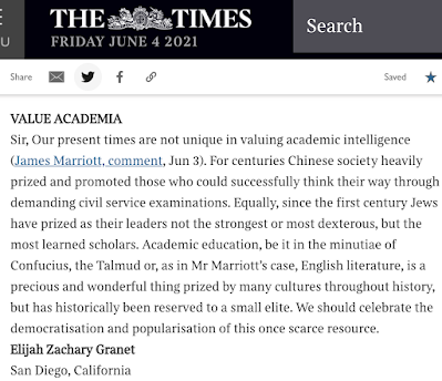 Sir, Our present times are not unique in valuing academic intelligence (James Marriott, comment, Jun 3). For centuries Chinese society heavily prized and promoted those who could successfully think their way through demanding civil service examinations. Equally, since the first century Jews have prized as their leaders not the strongest or most dexterous, but the most learned scholars. Academic education, be it in the minutiae of Confucius, the Talmud or, as in Mr Marriott's case, English literature, is a precious and wonderful thing prized by many cultures throughout history, but has historically been reserved to a small elite. We should celebrate the democratisation and popularisation of this once scarce resource. Elijah Zachary Granet San Diego, California