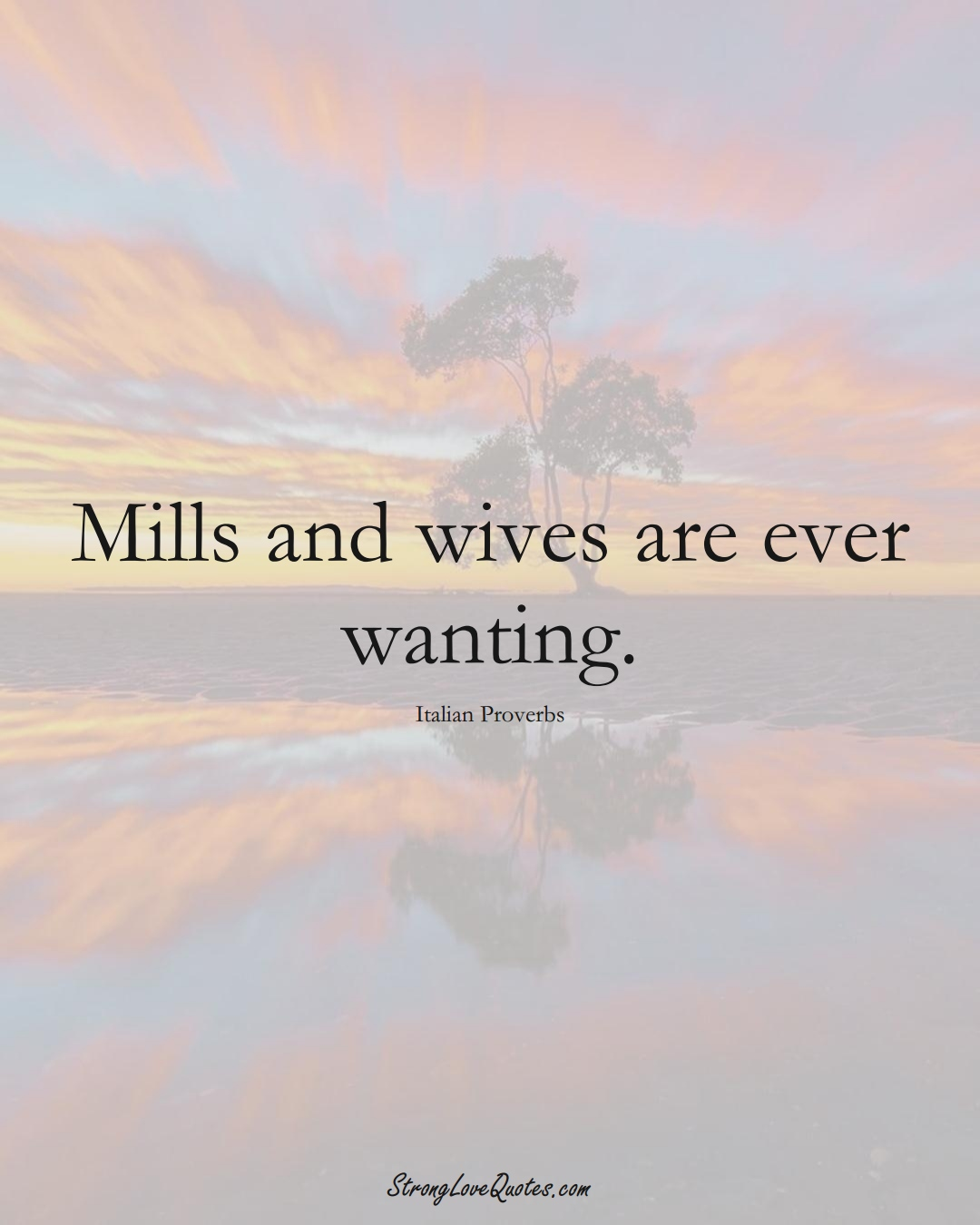 Mills and wives are ever wanting. (Italian Sayings);  #EuropeanSayings