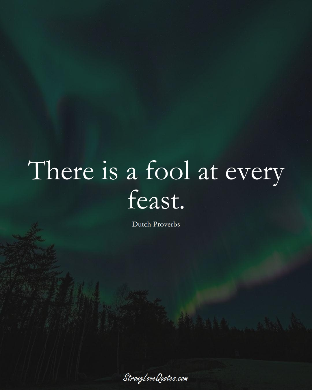 There is a fool at every feast. (Dutch Sayings);  #EuropeanSayings